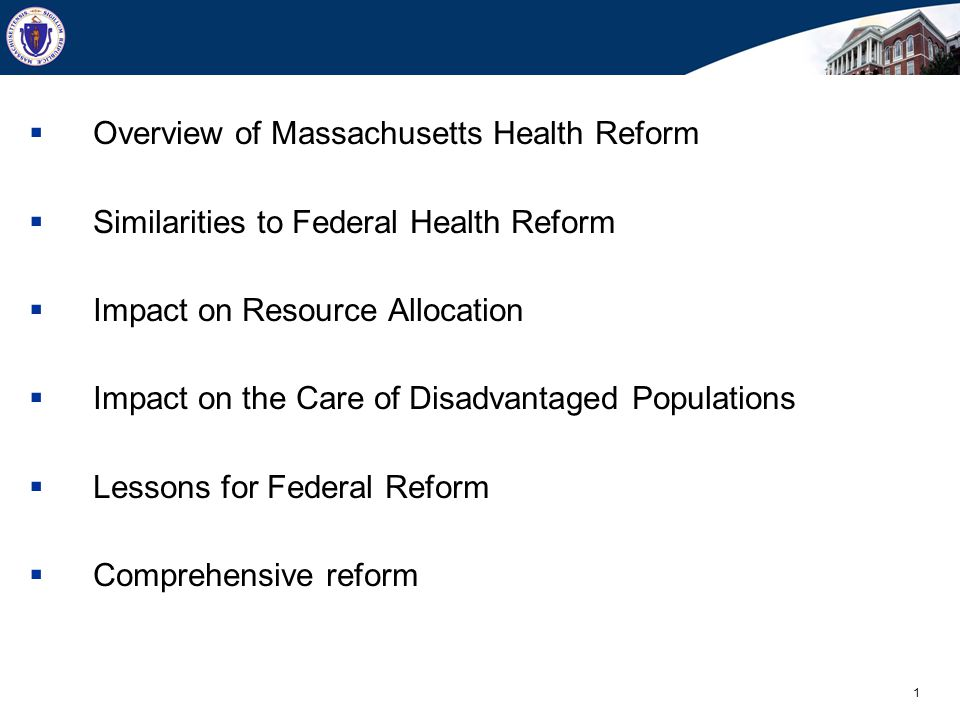1  Overview of Massachusetts Health Reform  Similarities to Federal Health Reform  Impact on Resource Allocation  Impact on the Care of Disadvantaged Populations  Lessons for Federal Reform  Comprehensive reform
