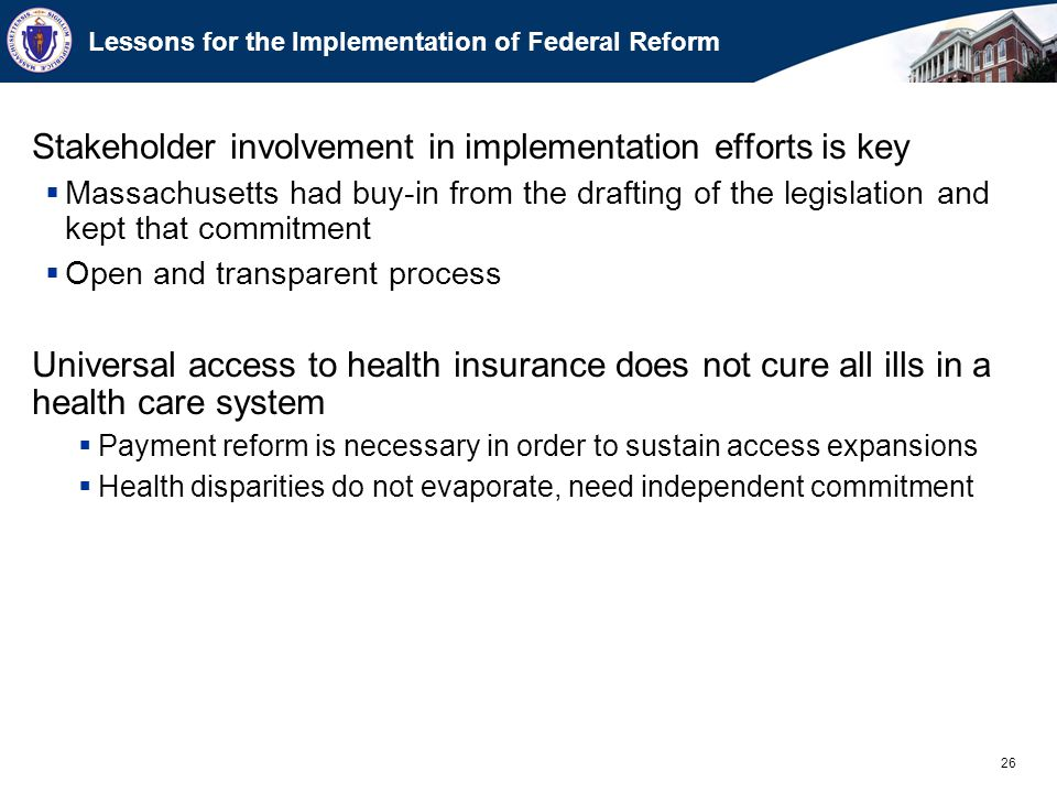 26 Lessons for the Implementation of Federal Reform Stakeholder involvement in implementation efforts is key  Massachusetts had buy-in from the drafting of the legislation and kept that commitment  Open and transparent process Universal access to health insurance does not cure all ills in a health care system  Payment reform is necessary in order to sustain access expansions  Health disparities do not evaporate, need independent commitment