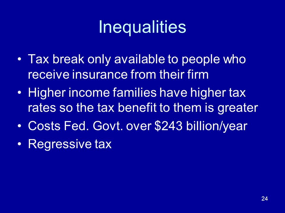 24 Inequalities Tax break only available to people who receive insurance from their firm Higher income families have higher tax rates so the tax benefit to them is greater Costs Fed.