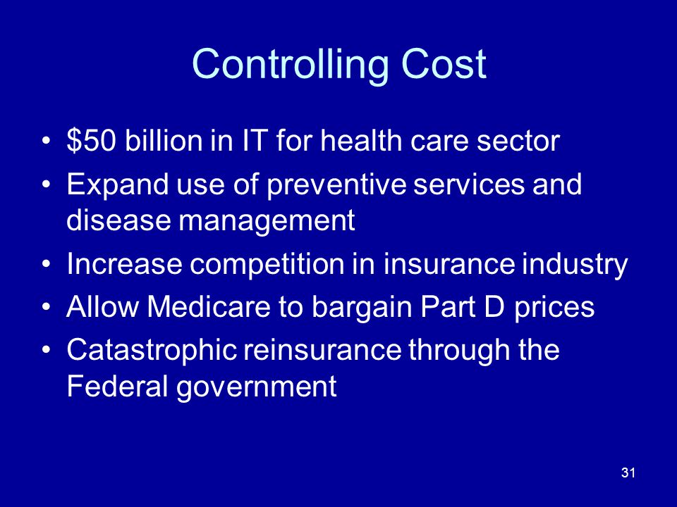 31 Controlling Cost $50 billion in IT for health care sector Expand use of preventive services and disease management Increase competition in insurance industry Allow Medicare to bargain Part D prices Catastrophic reinsurance through the Federal government