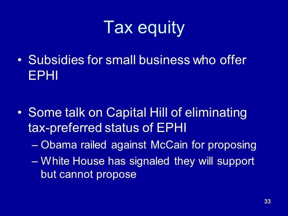 33 Tax equity Subsidies for small business who offer EPHI Some talk on Capital Hill of eliminating tax-preferred status of EPHI –Obama railed against McCain for proposing –White House has signaled they will support but cannot propose