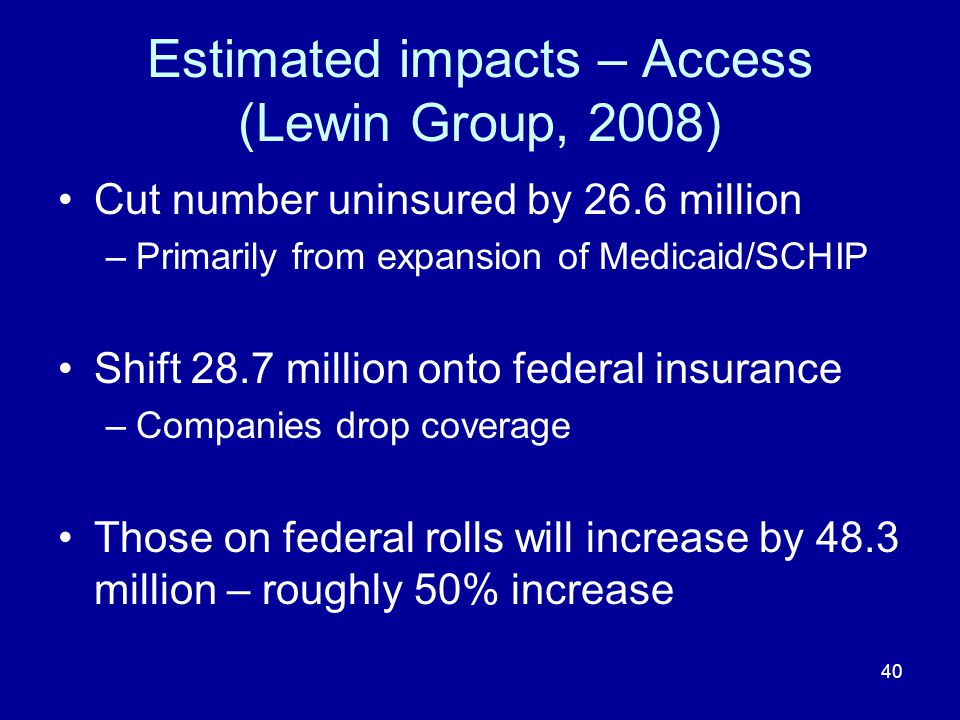 40 Estimated impacts – Access (Lewin Group, 2008) Cut number uninsured by 26.6 million –Primarily from expansion of Medicaid/SCHIP Shift 28.7 million onto federal insurance –Companies drop coverage Those on federal rolls will increase by 48.3 million – roughly 50% increase