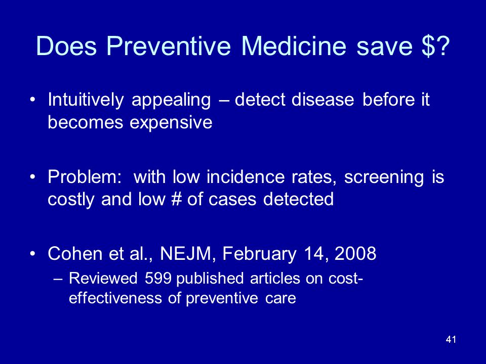 41 Does Preventive Medicine save $? Intuitively appealing – detect disease before it becomes expensive Problem: with low incidence rates, screening is
