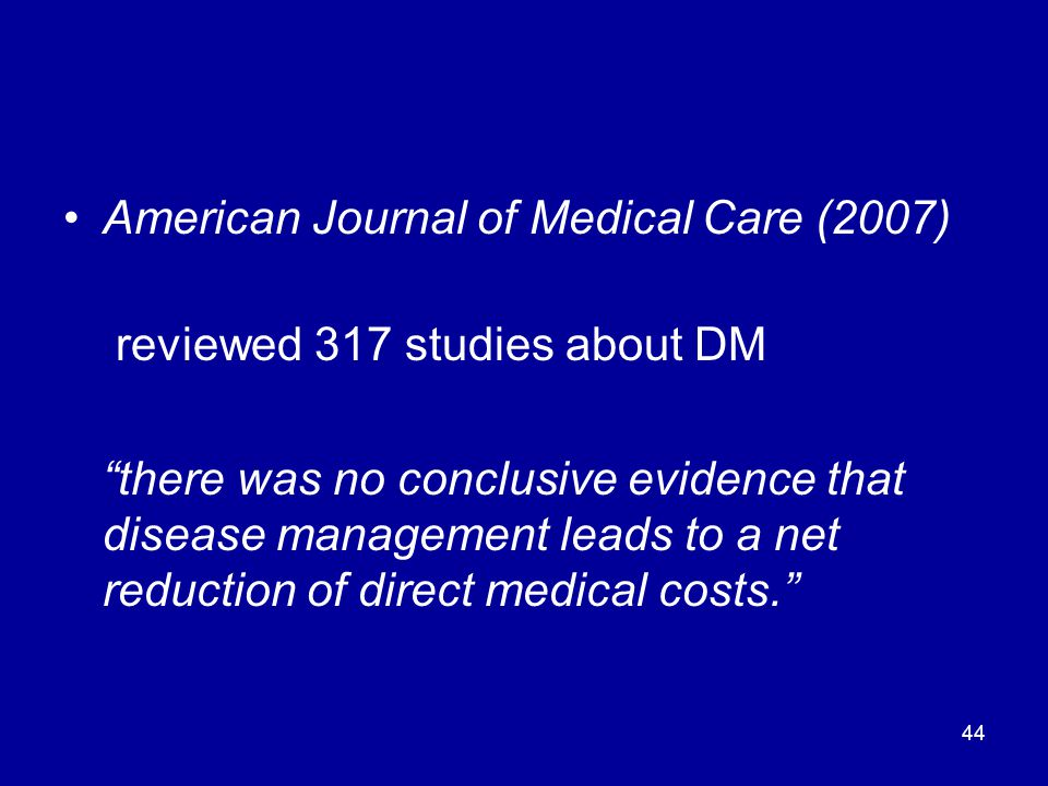 44 American Journal of Medical Care (2007) reviewed 317 studies about DM there was no conclusive evidence that disease management leads to a net reduction of direct medical costs.
