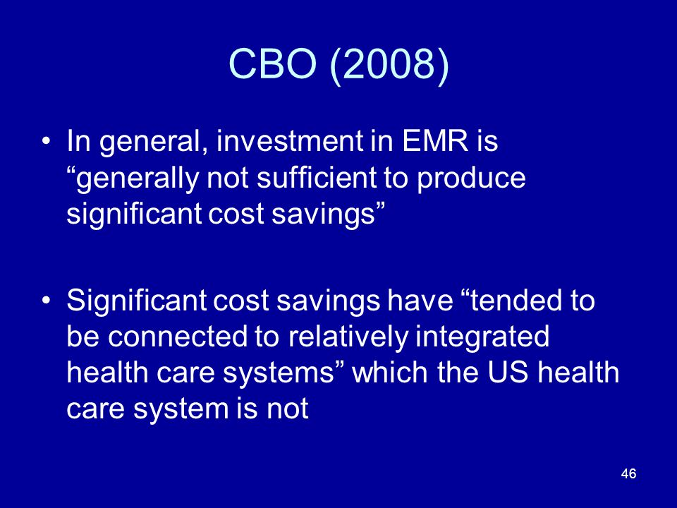 46 CBO (2008) In general, investment in EMR is generally not sufficient to produce significant cost savings Significant cost savings have tended to be connected to relatively integrated health care systems which the US health care system is not