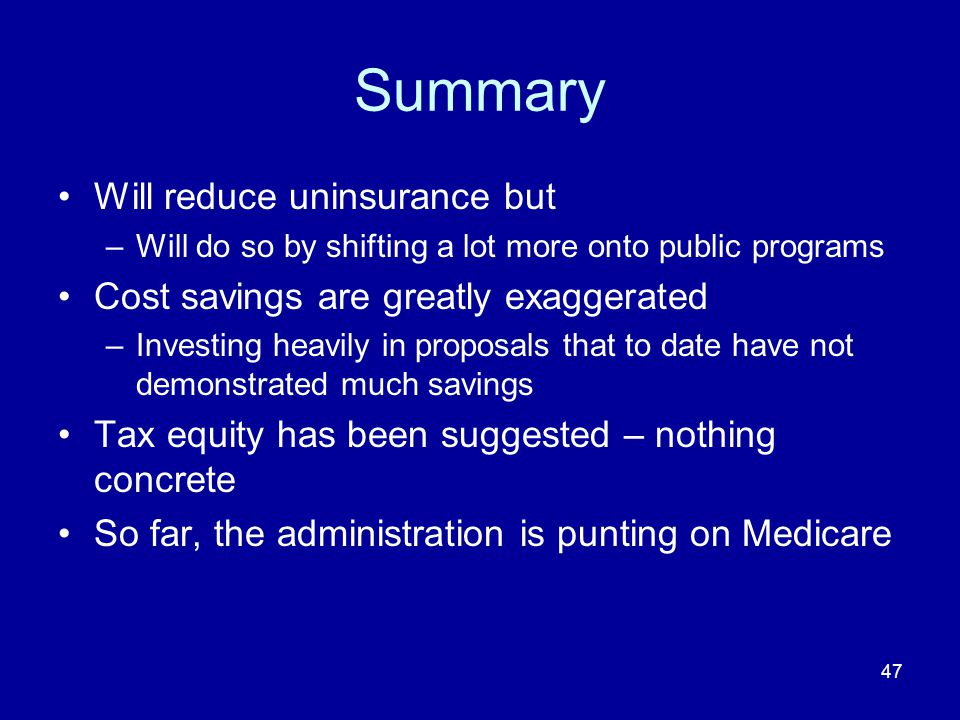 47 Summary Will reduce uninsurance but –Will do so by shifting a lot more onto public programs Cost savings are greatly exaggerated –Investing heavily in proposals that to date have not demonstrated much savings Tax equity has been suggested – nothing concrete So far, the administration is punting on Medicare