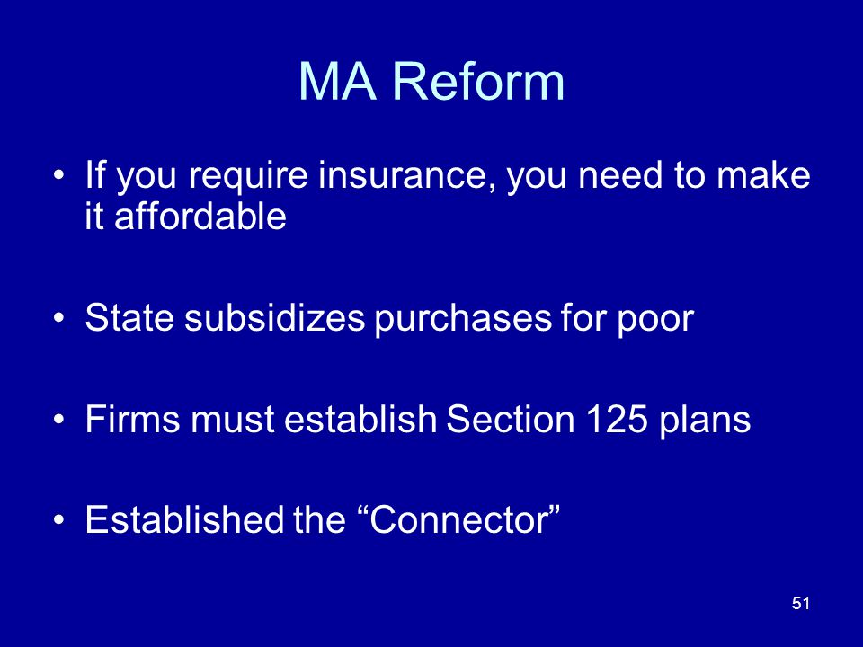 51 MA Reform If you require insurance, you need to make it affordable State subsidizes purchases for poor Firms must establish Section 125 plans Established the Connector