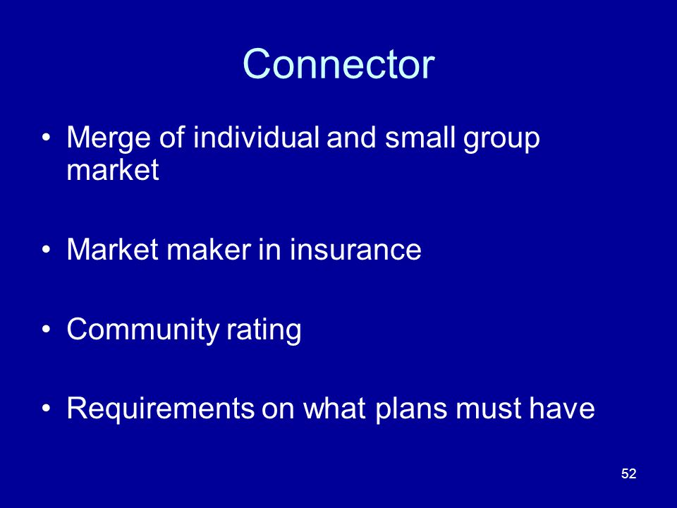 52 Connector Merge of individual and small group market Market maker in insurance Community rating Requirements on what plans must have