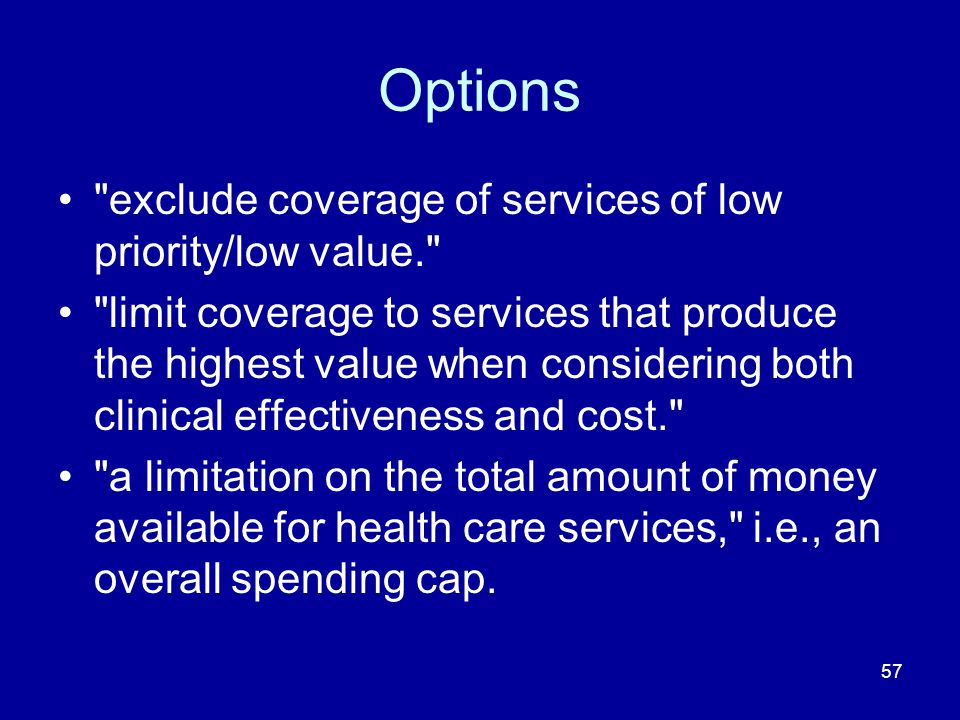 57 Options exclude coverage of services of low priority/low value. limit coverage to services that produce the highest value when considering both clinical effectiveness and cost. a limitation on the total amount of money available for health care services, i.e., an overall spending cap.