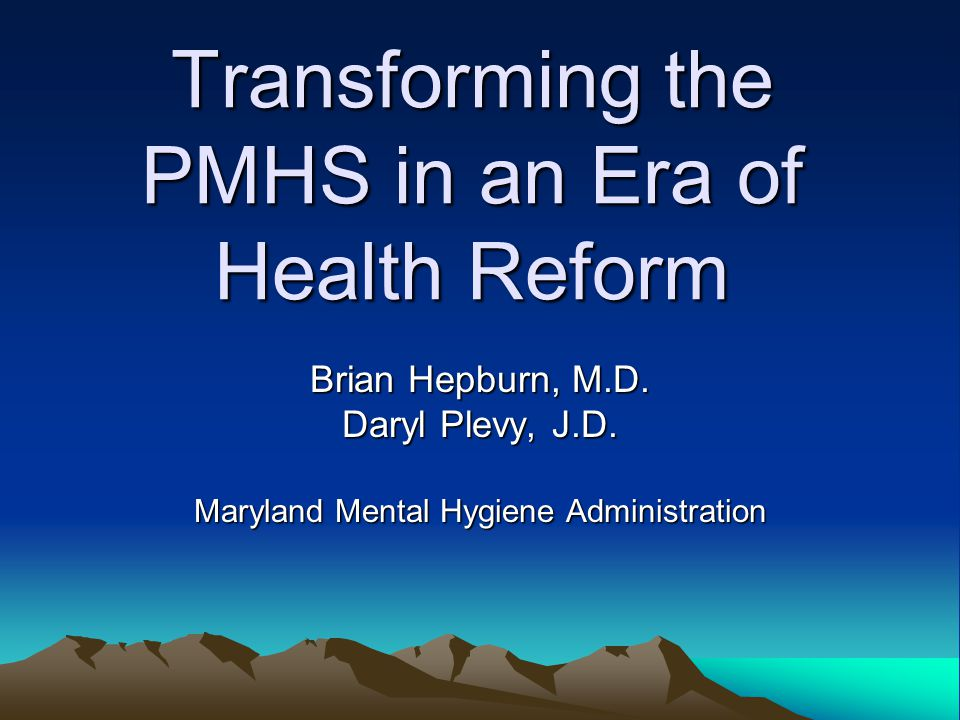Transforming the PMHS in an Era of Health Reform Brian Hepburn, M.D.