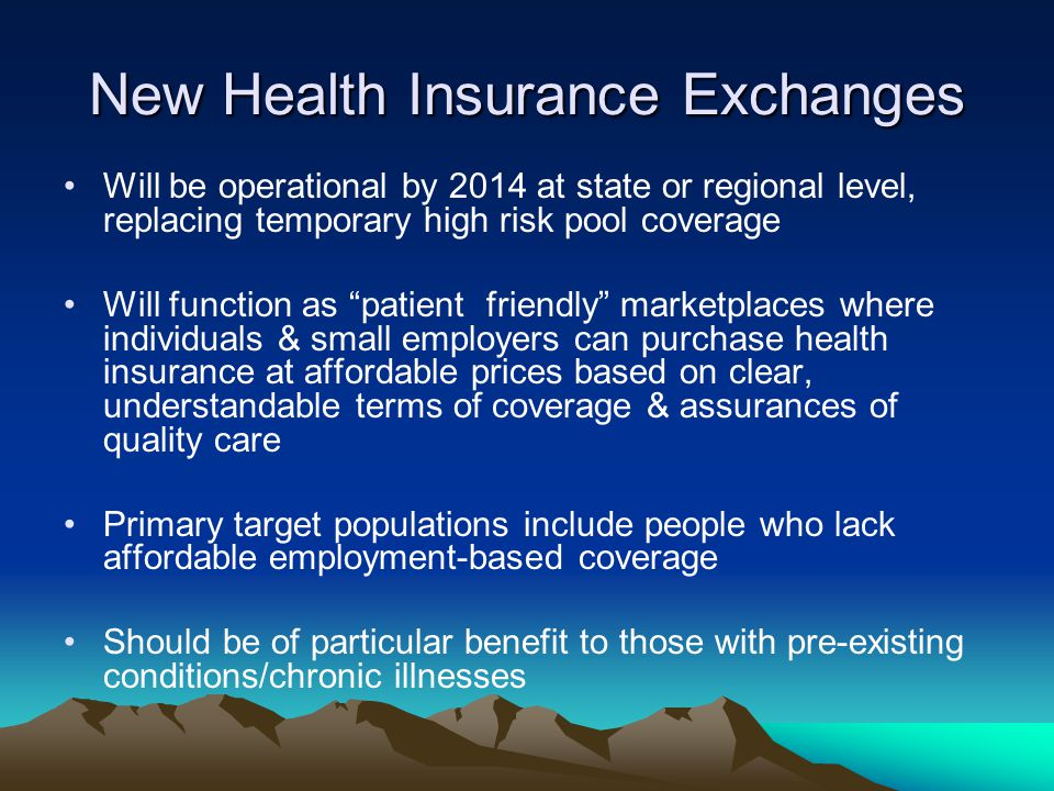 New Health Insurance Exchanges Will be operational by 2014 at state or regional level, replacing temporary high risk pool coverage Will function as patient friendly marketplaces where individuals & small employers can purchase health insurance at affordable prices based on clear, understandable terms of coverage & assurances of quality care Primary target populations include people who lack affordable employment-based coverage Should be of particular benefit to those with pre-existing conditions/chronic illnesses