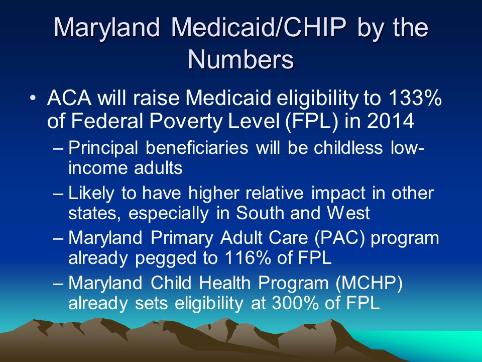 Maryland Medicaid/CHIP by the Numbers ACA will raise Medicaid eligibility to 133% of Federal Poverty Level (FPL) in 2014 –Principal beneficiaries will be childless low- income adults –Likely to have higher relative impact in other states, especially in South and West –Maryland Primary Adult Care (PAC) program already pegged to 116% of FPL –Maryland Child Health Program (MCHP) already sets eligibility at 300% of FPL