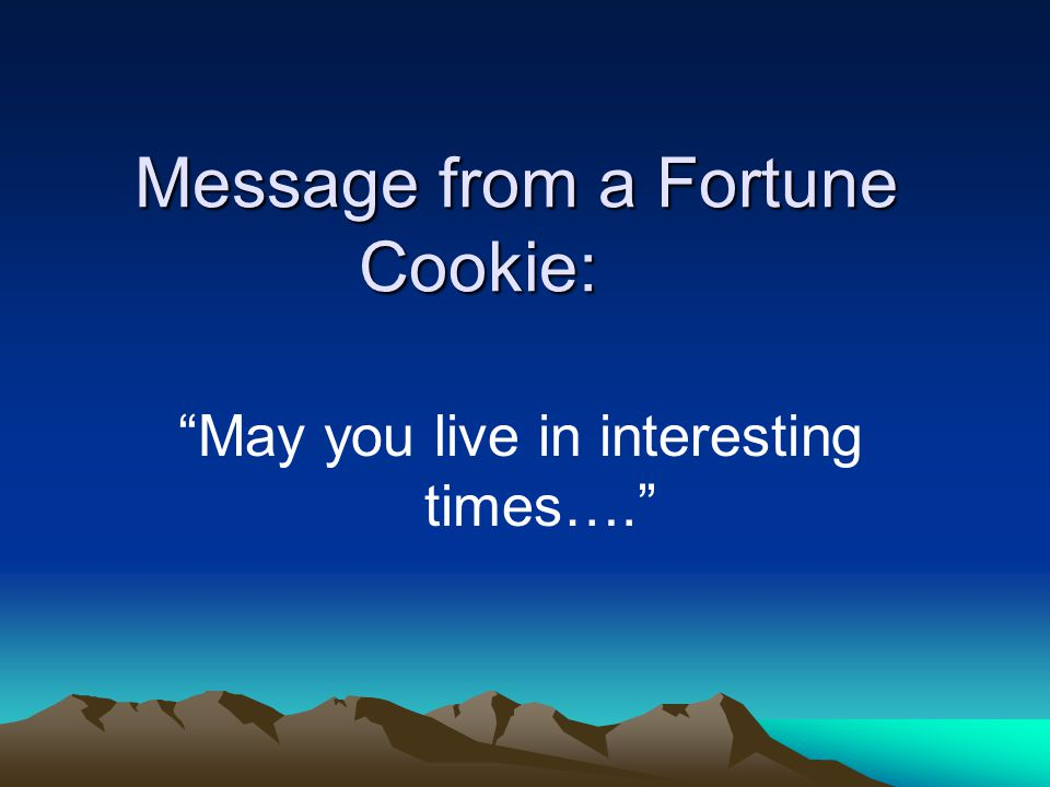 Message from a Fortune Cookie: May you live in interesting times….