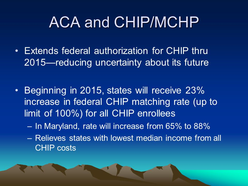 ACA and CHIP/MCHP Extends federal authorization for CHIP thru 2015—reducing uncertainty about its future Beginning in 2015, states will receive 23% increase in federal CHIP matching rate (up to limit of 100%) for all CHIP enrollees –In Maryland, rate will increase from 65% to 88% –Relieves states with lowest median income from all CHIP costs