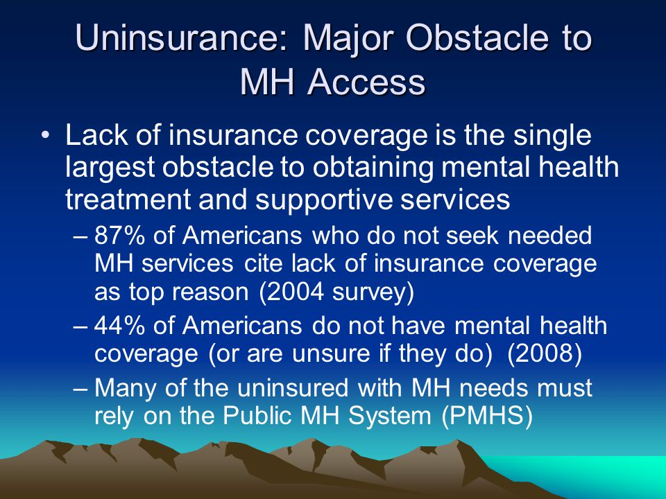 Uninsurance: Major Obstacle to MH Access Lack of insurance coverage is the single largest obstacle to obtaining mental health treatment and supportive services –87% of Americans who do not seek needed MH services cite lack of insurance coverage as top reason (2004 survey) –44% of Americans do not have mental health coverage (or are unsure if they do) (2008) –Many of the uninsured with MH needs must rely on the Public MH System (PMHS)