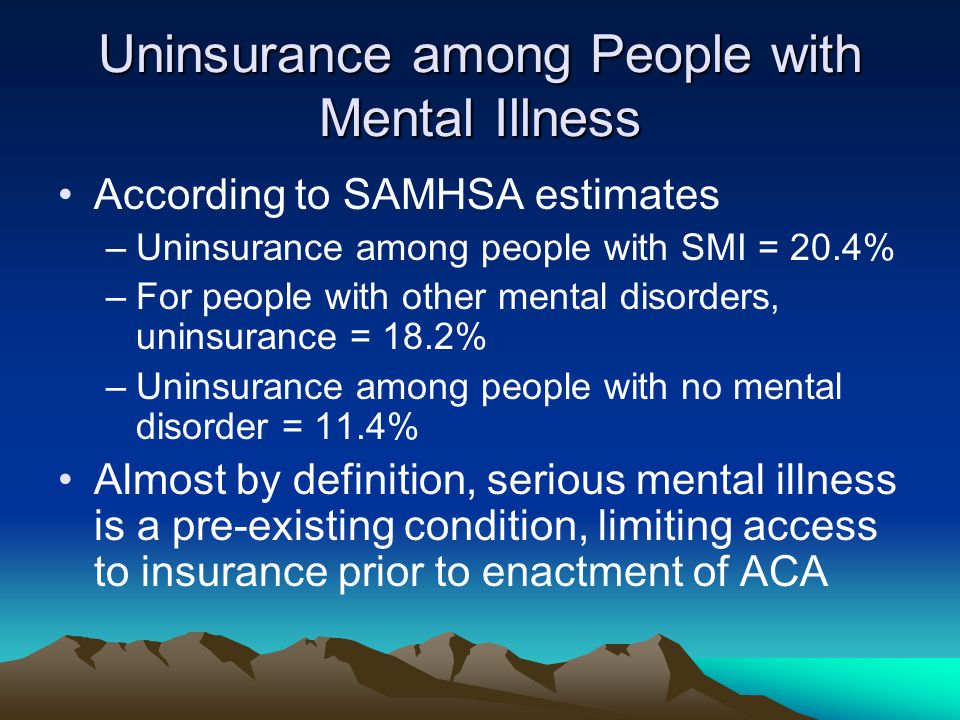 Uninsurance among People with Mental Illness According to SAMHSA estimates –Uninsurance among people with SMI = 20.4% –For people with other mental disorders, uninsurance = 18.2% –Uninsurance among people with no mental disorder = 11.4% Almost by definition, serious mental illness is a pre-existing condition, limiting access to insurance prior to enactment of ACA