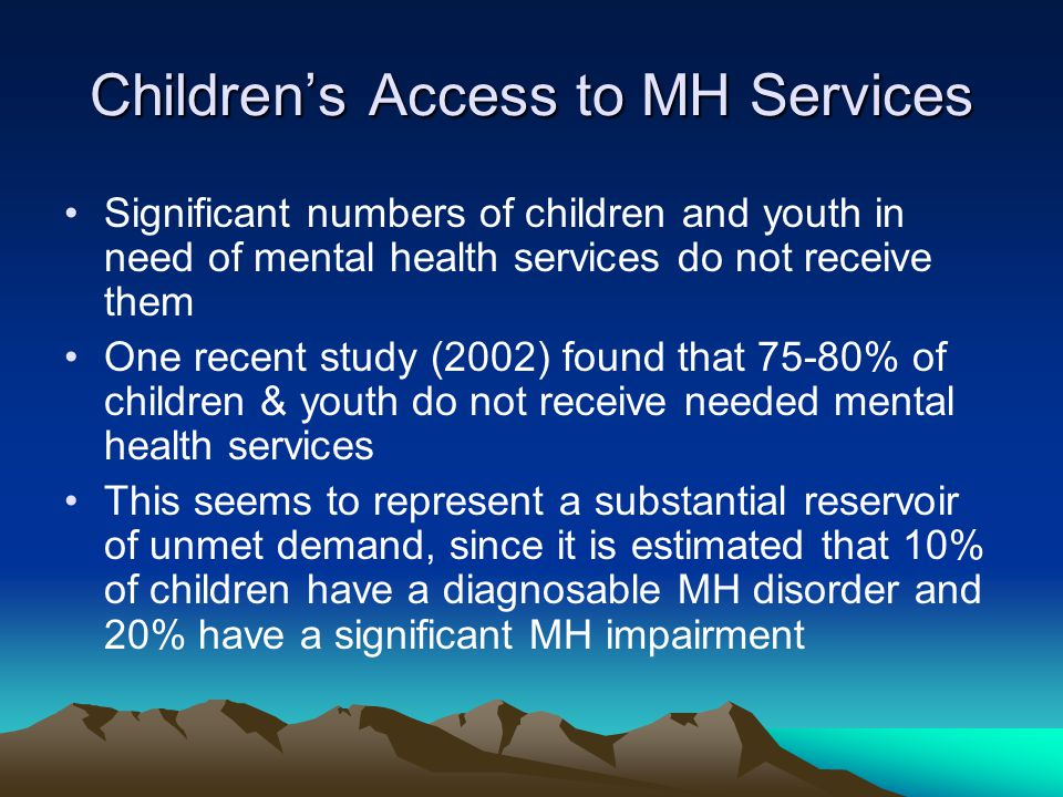Children's Access to MH Services Significant numbers of children and youth in need of mental health services do not receive them One recent study (2002) found that 75-80% of children & youth do not receive needed mental health services This seems to represent a substantial reservoir of unmet demand, since it is estimated that 10% of children have a diagnosable MH disorder and 20% have a significant MH impairment