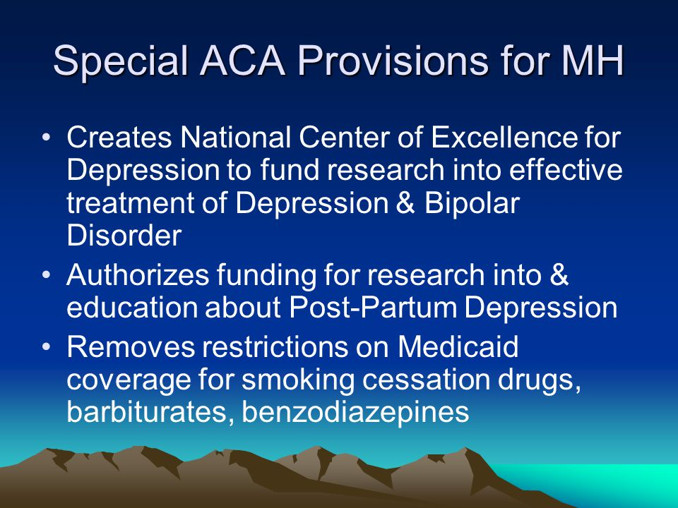 Special ACA Provisions for MH Creates National Center of Excellence for Depression to fund research into effective treatment of Depression & Bipolar Disorder Authorizes funding for research into & education about Post-Partum Depression Removes restrictions on Medicaid coverage for smoking cessation drugs, barbiturates, benzodiazepines