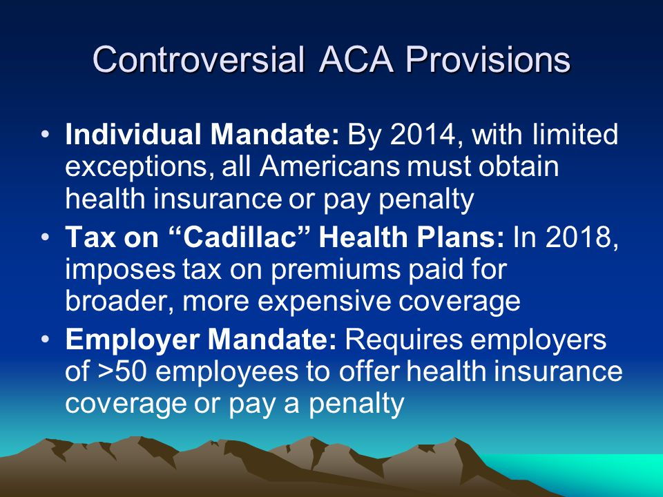 Controversial ACA Provisions Individual Mandate: By 2014, with limited exceptions, all Americans must obtain health insurance or pay penalty Tax on Cadillac Health Plans: In 2018, imposes tax on premiums paid for broader, more expensive coverage Employer Mandate: Requires employers of >50 employees to offer health insurance coverage or pay a penalty