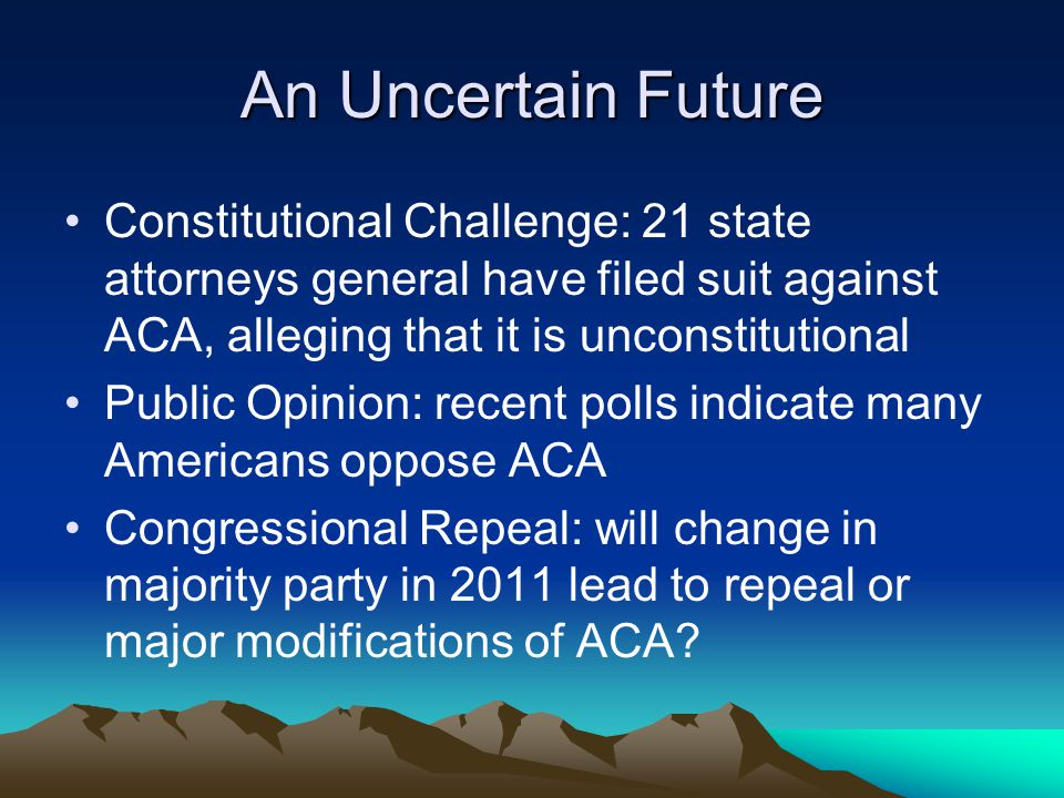An Uncertain Future Constitutional Challenge: 21 state attorneys general have filed suit against ACA, alleging that it is unconstitutional Public Opinion: recent polls indicate many Americans oppose ACA Congressional Repeal: will change in majority party in 2011 lead to repeal or major modifications of ACA?