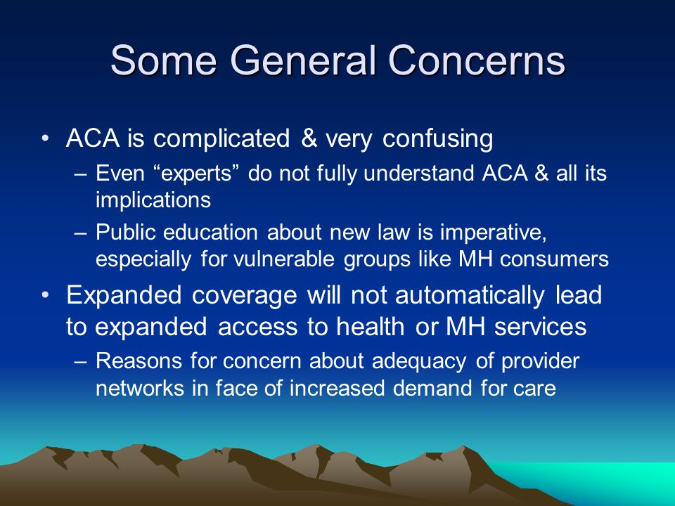 Some General Concerns ACA is complicated & very confusing –Even experts do not fully understand ACA & all its implications –Public education about new law is imperative, especially for vulnerable groups like MH consumers Expanded coverage will not automatically lead to expanded access to health or MH services –Reasons for concern about adequacy of provider networks in face of increased demand for care