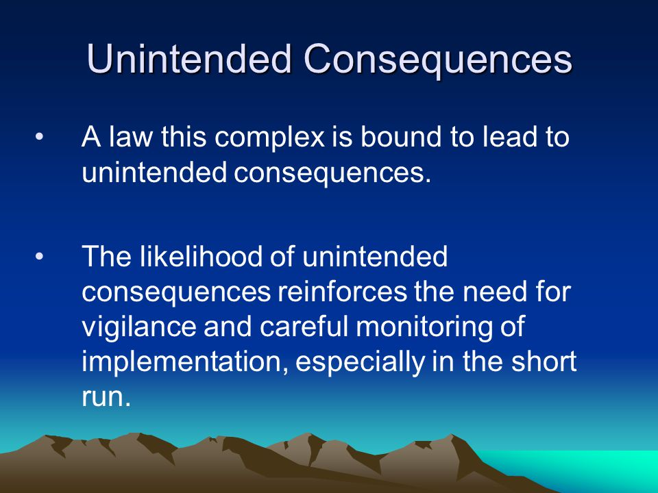 Unintended Consequences A law this complex is bound to lead to unintended consequences.