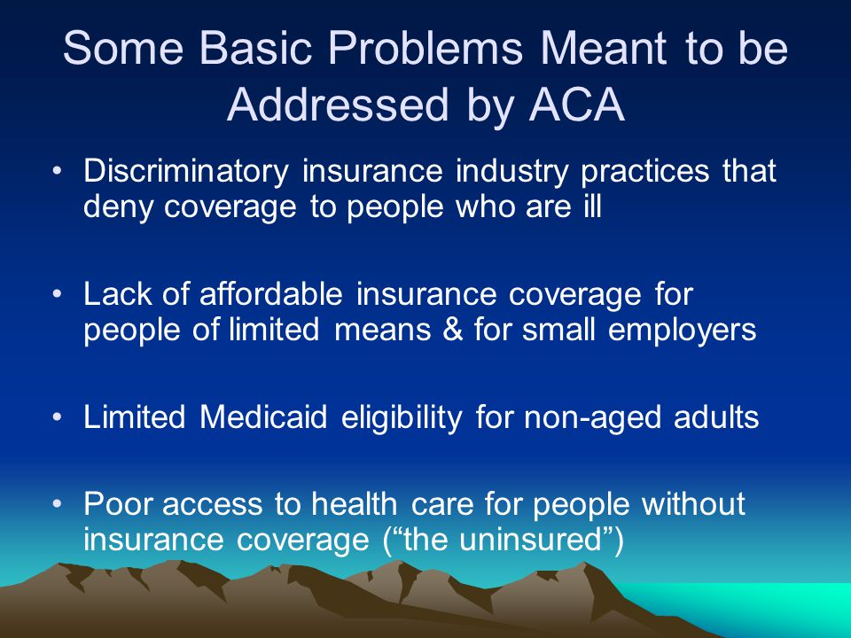 Some Basic Problems Meant to be Addressed by ACA Discriminatory insurance industry practices that deny coverage to people who are ill Lack of affordable insurance coverage for people of limited means & for small employers Limited Medicaid eligibility for non-aged adults Poor access to health care for people without insurance coverage ( the uninsured )
