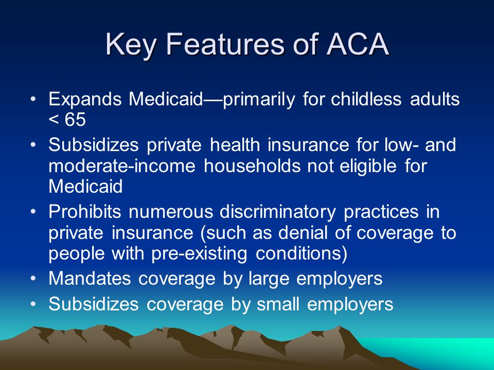 Key Features of ACA Expands Medicaid—primarily for childless adults < 65 Subsidizes private health insurance for low- and moderate-income households not eligible for Medicaid Prohibits numerous discriminatory practices in private insurance (such as denial of coverage to people with pre-existing conditions) Mandates coverage by large employers Subsidizes coverage by small employers