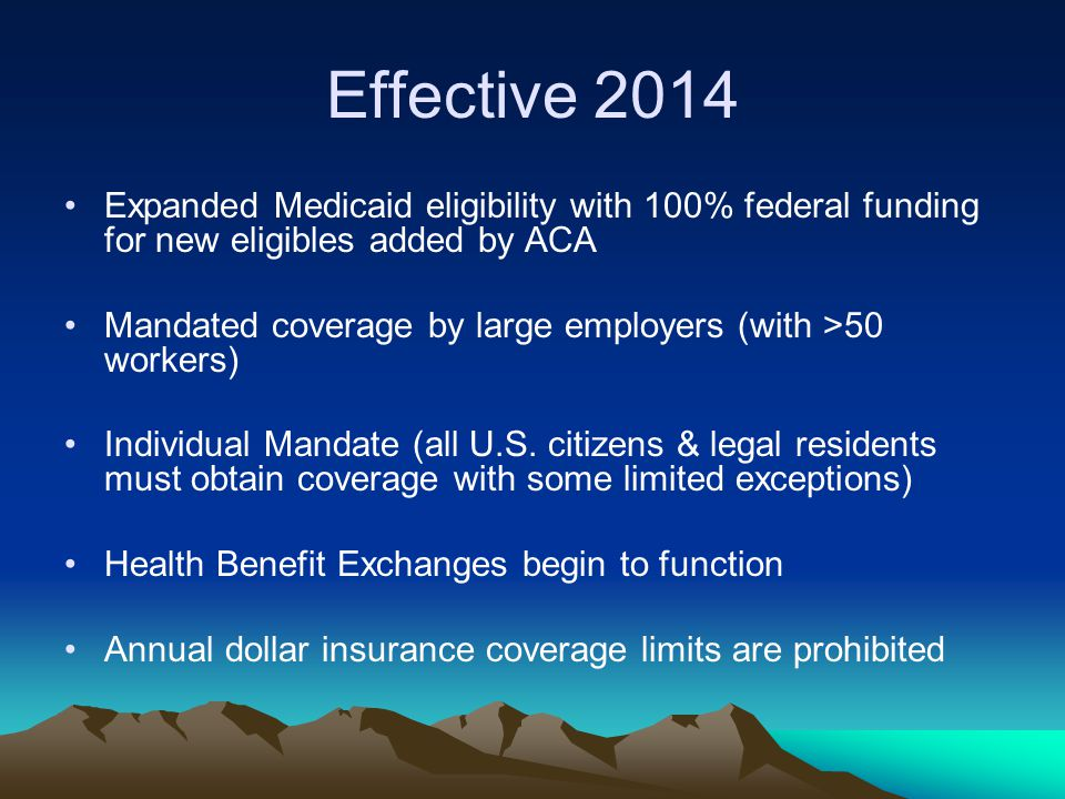 Effective 2014 Expanded Medicaid eligibility with 100% federal funding for new eligibles added by ACA Mandated coverage by large employers (with >50 workers) Individual Mandate (all U.S.