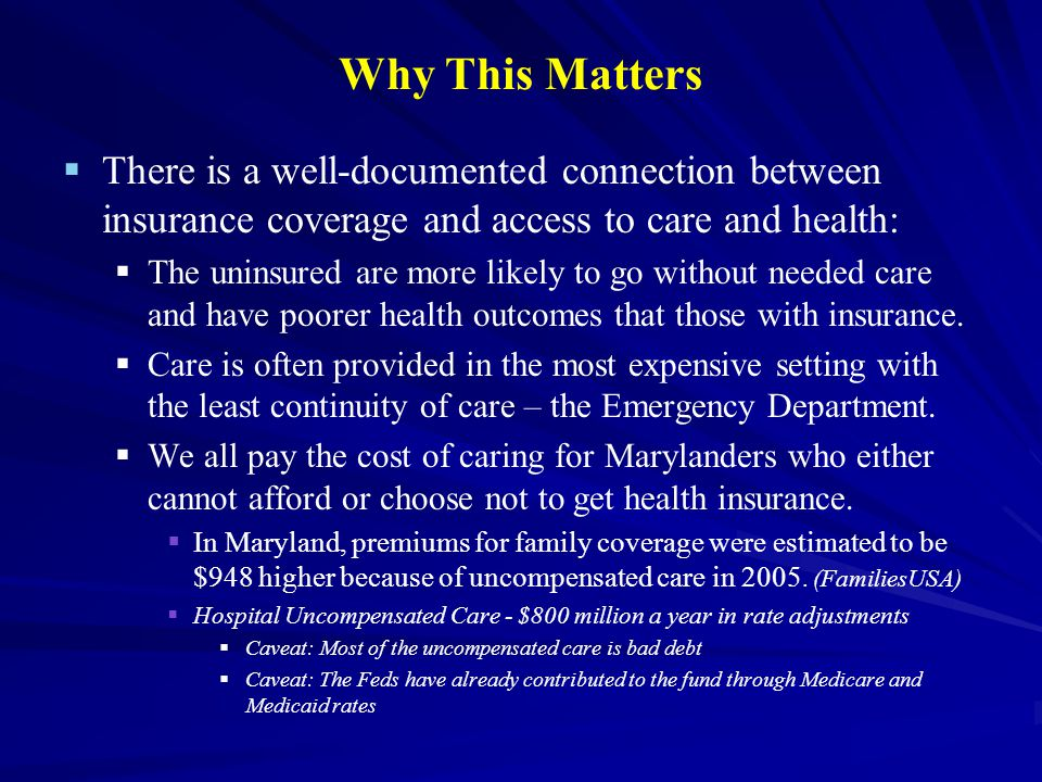 Why This Matters   There is a well-documented connection between insurance coverage and access to care and health:   The uninsured are more likely to go without needed care and have poorer health outcomes that those with insurance.