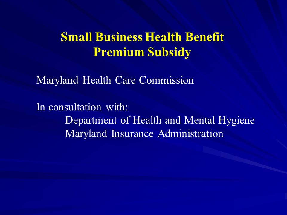Small Business Health Benefit Premium Subsidy Maryland Health Care Commission In consultation with: Department of Health and Mental Hygiene Maryland Insurance Administration