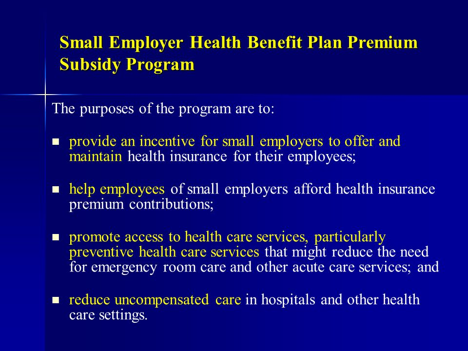 Small Employer Health Benefit Plan Premium Subsidy Program The purposes of the program are to: provide an incentive for small employers to offer and maintain health insurance for their employees; help employees of small employers afford health insurance premium contributions; promote access to health care services, particularly preventive health care services that might reduce the need for emergency room care and other acute care services; and reduce uncompensated care in hospitals and other health care settings.