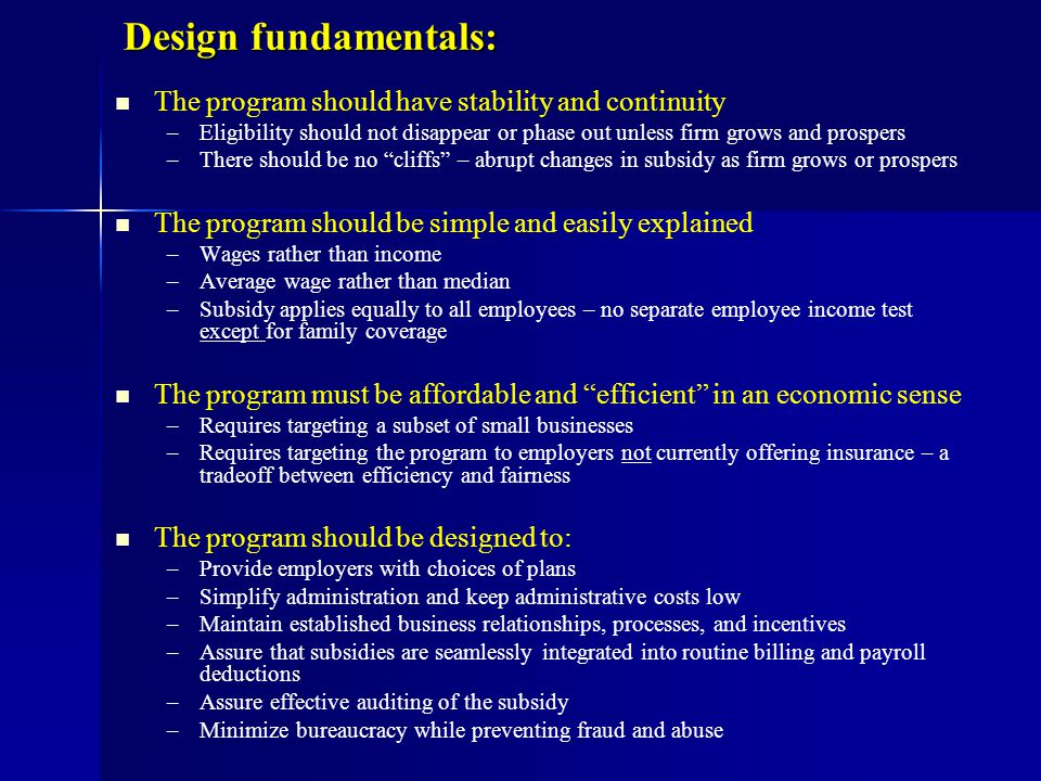 Design fundamentals: The program should have stability and continuity – –Eligibility should not disappear or phase out unless firm grows and prospers – –There should be no cliffs – abrupt changes in subsidy as firm grows or prospers The program should be simple and easily explained – –Wages rather than income – –Average wage rather than median – –Subsidy applies equally to all employees – no separate employee income test except for family coverage The program must be affordable and efficient in an economic sense – –Requires targeting a subset of small businesses – –Requires targeting the program to employers not currently offering insurance – a tradeoff between efficiency and fairness The program should be designed to: – –Provide employers with choices of plans – –Simplify administration and keep administrative costs low – –Maintain established business relationships, processes, and incentives – –Assure that subsidies are seamlessly integrated into routine billing and payroll deductions – –Assure effective auditing of the subsidy – –Minimize bureaucracy while preventing fraud and abuse