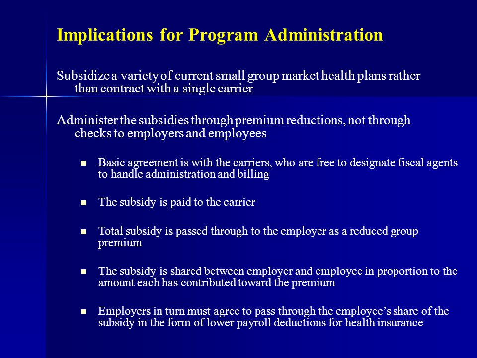 Implications for Program Administration Subsidize a variety of current small group market health plans rather than contract with a single carrier Administer the subsidies through premium reductions, not through checks to employers and employees Basic agreement is with the carriers, who are free to designate fiscal agents to handle administration and billing The subsidy is paid to the carrier Total subsidy is passed through to the employer as a reduced group premium The subsidy is shared between employer and employee in proportion to the amount each has contributed toward the premium Employers in turn must agree to pass through the employee's share of the subsidy in the form of lower payroll deductions for health insurance