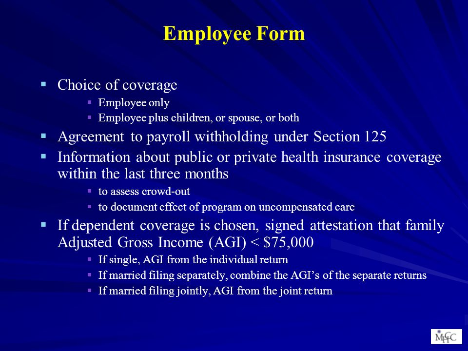 Employee Form   Choice of coverage   Employee only   Employee plus children, or spouse, or both   Agreement to payroll withholding under Section 125   Information about public or private health insurance coverage within the last three months   to assess crowd-out   to document effect of program on uncompensated care   If dependent coverage is chosen, signed attestation that family Adjusted Gross Income (AGI) < $75,000   If single, AGI from the individual return   If married filing separately, combine the AGI's of the separate returns   If married filing jointly, AGI from the joint return