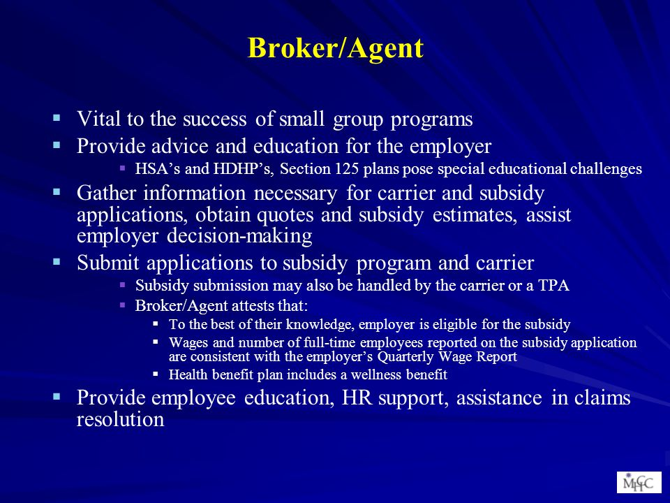 Broker/Agent   Vital to the success of small group programs   Provide advice and education for the employer   HSA's and HDHP's, Section 125 plans pose special educational challenges   Gather information necessary for carrier and subsidy applications, obtain quotes and subsidy estimates, assist employer decision-making   Submit applications to subsidy program and carrier   Subsidy submission may also be handled by the carrier or a TPA   Broker/Agent attests that:   To the best of their knowledge, employer is eligible for the subsidy   Wages and number of full-time employees reported on the subsidy application are consistent with the employer's Quarterly Wage Report   Health benefit plan includes a wellness benefit   Provide employee education, HR support, assistance in claims resolution