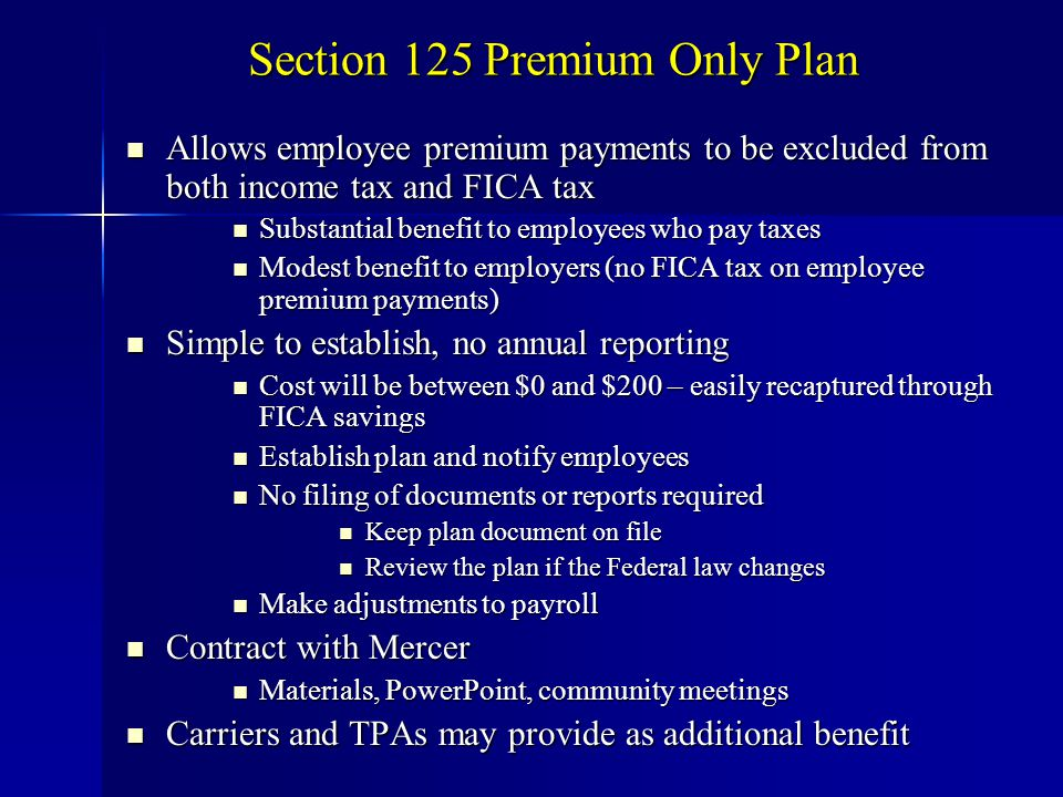Section 125 Premium Only Plan Allows employee premium payments to be excluded from both income tax and FICA tax Allows employee premium payments to be excluded from both income tax and FICA tax Substantial benefit to employees who pay taxes Substantial benefit to employees who pay taxes Modest benefit to employers (no FICA tax on employee premium payments) Modest benefit to employers (no FICA tax on employee premium payments) Simple to establish, no annual reporting Simple to establish, no annual reporting Cost will be between $0 and $200 – easily recaptured through FICA savings Cost will be between $0 and $200 – easily recaptured through FICA savings Establish plan and notify employees Establish plan and notify employees No filing of documents or reports required No filing of documents or reports required Keep plan document on file Keep plan document on file Review the plan if the Federal law changes Review the plan if the Federal law changes Make adjustments to payroll Make adjustments to payroll Contract with Mercer Contract with Mercer Materials, PowerPoint, community meetings Materials, PowerPoint, community meetings Carriers and TPAs may provide as additional benefit Carriers and TPAs may provide as additional benefit