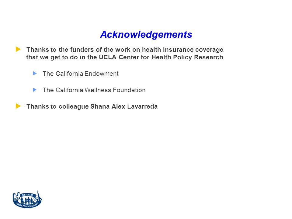 Acknowledgements  Thanks to the funders of the work on health insurance coverage that we get to do in the UCLA Center for Health Policy Research  The California Endowment  The California Wellness Foundation  Thanks to colleague Shana Alex Lavarreda
