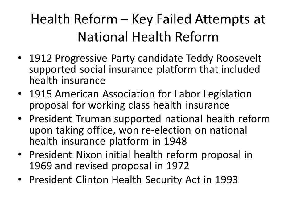 Health Reform – Key Failed Attempts at National Health Reform 1912 Progressive Party candidate Teddy Roosevelt supported social insurance platform that included health insurance 1915 American Association for Labor Legislation proposal for working class health insurance President Truman supported national health reform upon taking office, won re-election on national health insurance platform in 1948 President Nixon initial health reform proposal in 1969 and revised proposal in 1972 President Clinton Health Security Act in 1993