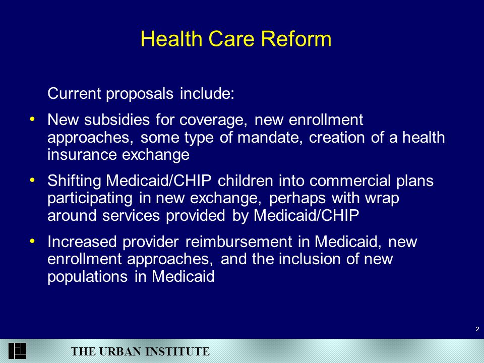 THE URBAN INSTITUTE 2 Health Care Reform Current proposals include: New subsidies for coverage, new enrollment approaches, some type of mandate, creation of a health insurance exchange Shifting Medicaid/CHIP children into commercial plans participating in new exchange, perhaps with wrap around services provided by Medicaid/CHIP Increased provider reimbursement in Medicaid, new enrollment approaches, and the inclusion of new populations in Medicaid