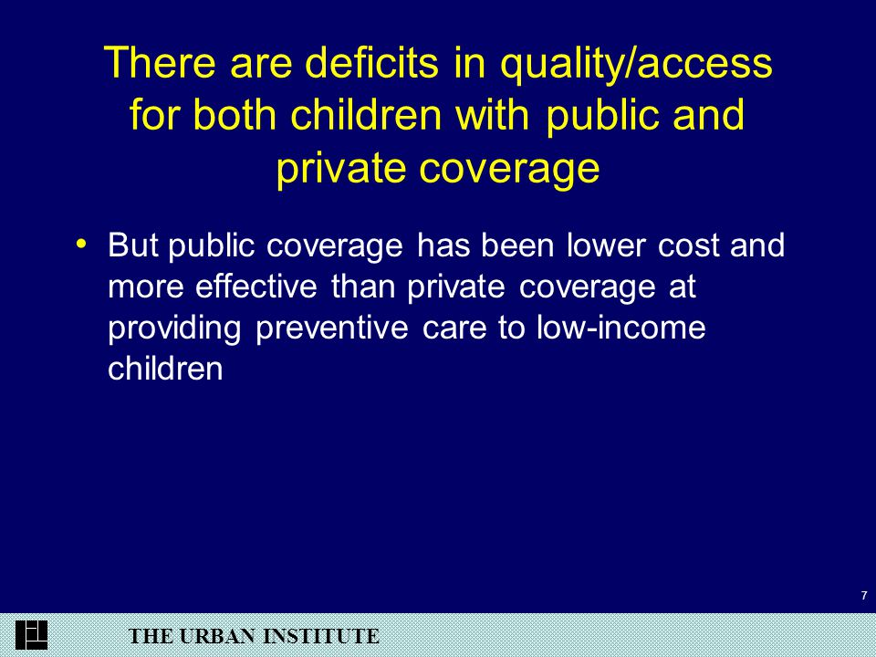 THE URBAN INSTITUTE 7 There are deficits in quality/access for both children with public and private coverage But public coverage has been lower cost and more effective than private coverage at providing preventive care to low-income children