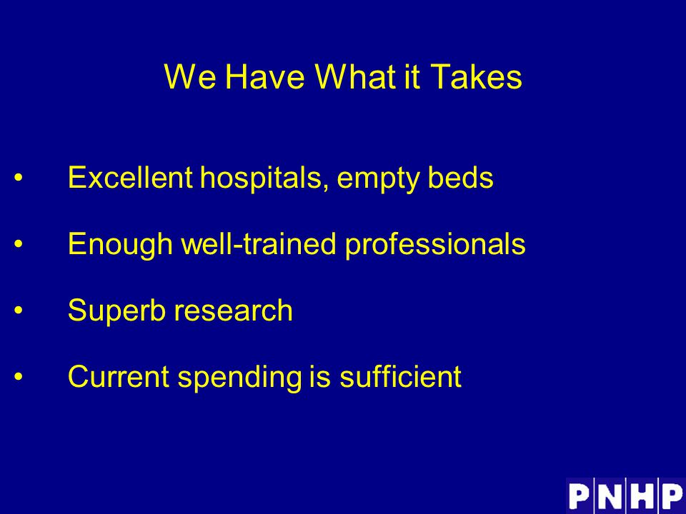 We Have What it Takes Excellent hospitals, empty beds Enough well-trained professionals Superb research Current spending is sufficient