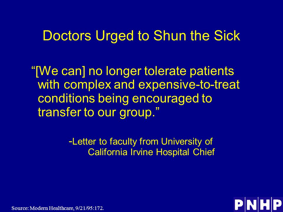 Doctors Urged to Shun the Sick [We can] no longer tolerate patients with complex and expensive-to-treat conditions being encouraged to transfer to our group. - Letter to faculty from University of California Irvine Hospital Chief Source: Modern Healthcare, 9/21/95:172.