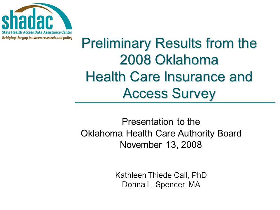 Preliminary Results from the 2008 Oklahoma Health Care Insurance and Access Survey Presentation to the Oklahoma Health Care Authority Board November 13, 2008 Kathleen Thiede Call, PhD Donna L.