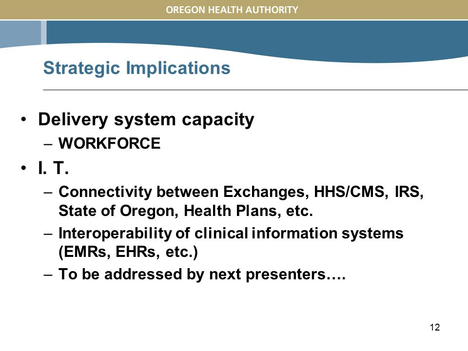 12 Delivery system capacity –WORKFORCE I. T. –Connectivity between Exchanges, HHS/CMS, IRS, State of Oregon, Health Plans, etc. –Interoperability of c