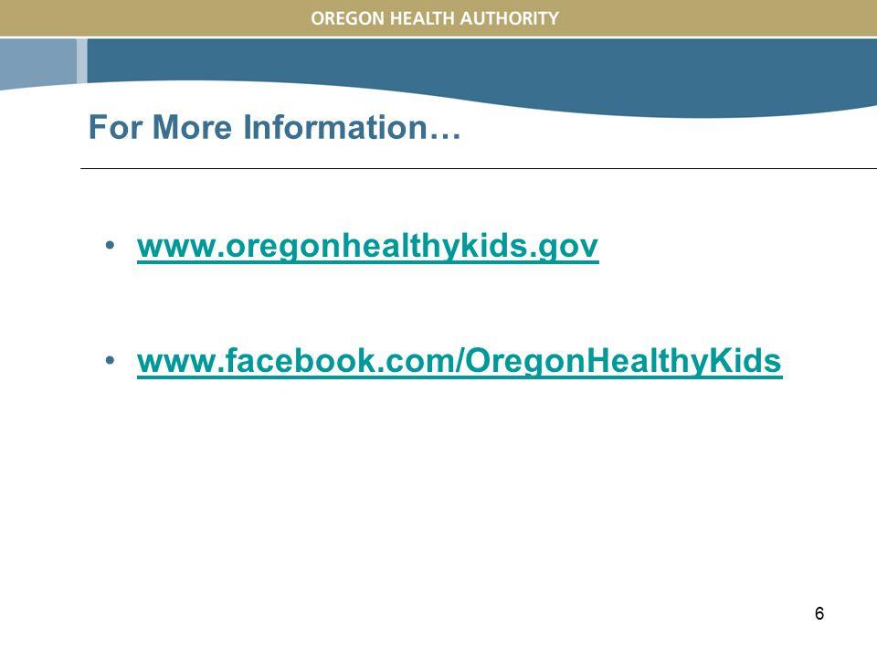 6 www.oregonhealthykids.gov www.facebook.com/OregonHealthyKids For More Information…