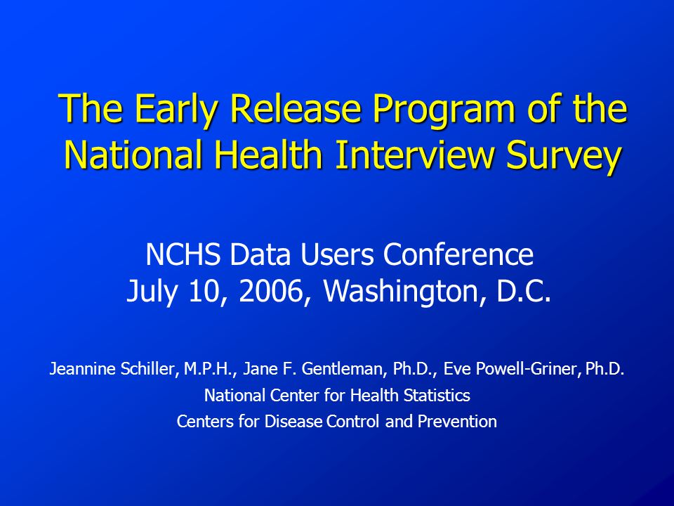 The Early Release Program of the National Health Interview Survey Jeannine Schiller, M.P.H., Jane F. Gentleman, Ph.D., Eve Powell-Griner, Ph.D. Nation