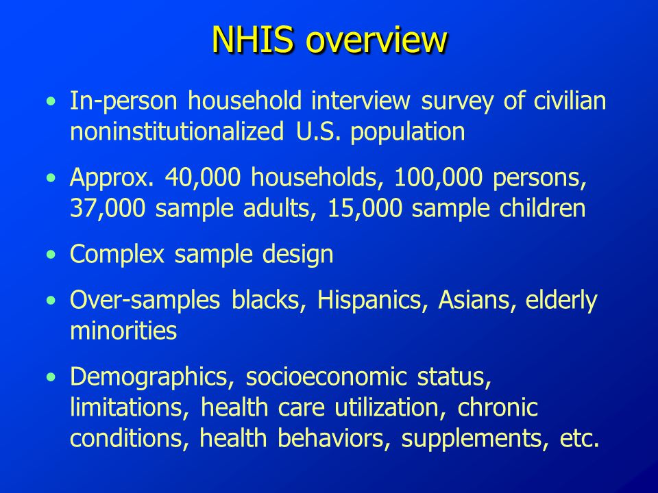 NHIS overview In-person household interview survey of civilian noninstitutionalized U.S. population Approx. 40,000 households, 100,000 persons, 37,000