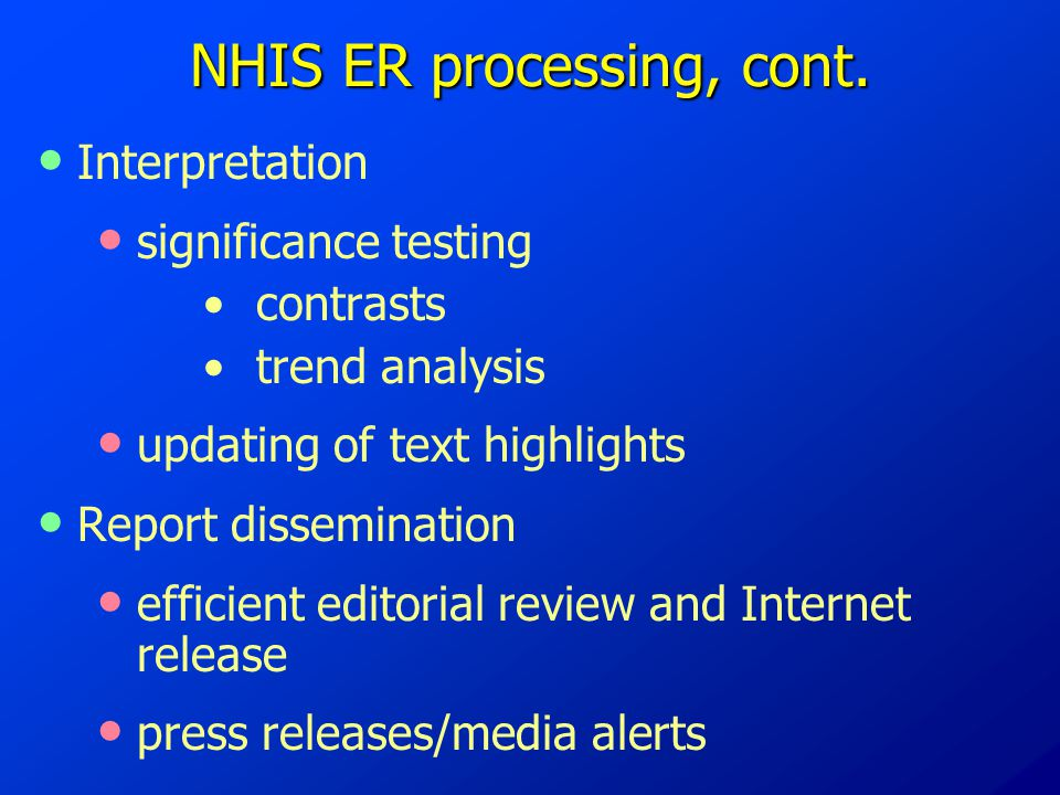 NHIS ER processing, cont. Interpretation significance testing contrasts trend analysis updating of text highlights Report dissemination efficient edit
