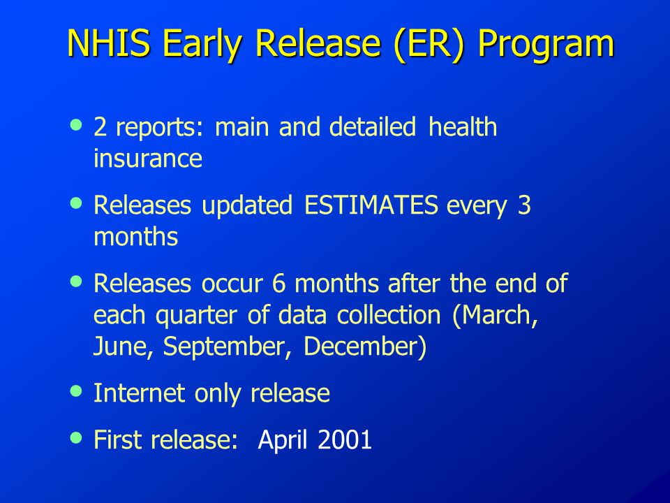 NHIS Early Release (ER) Program NHIS Early Release (ER) Program 2 reports: main and detailed health insurance Releases updated ESTIMATES every 3 months Releases occur 6 months after the end of each quarter of data collection (March, June, September, December) Internet only release First release: April 2001